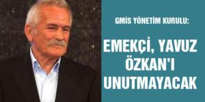 """""""EMEKÇİ, YAVUZ ÖZKAN'I UNUTMAYACAK"""""""