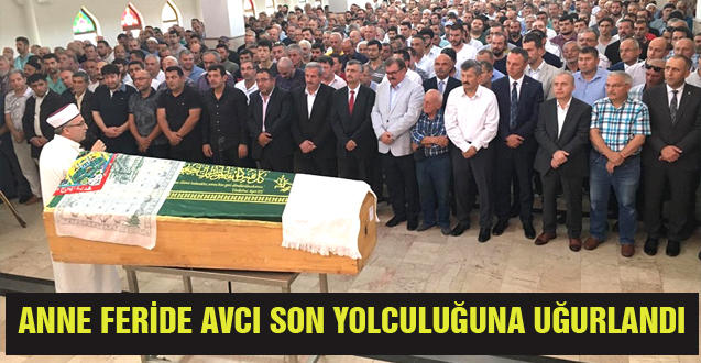 ANNE FERİDE AVCI SON YOLCULUĞUNA UĞURLANDI