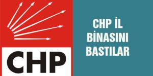CHP İL BİNASINI BASTILAR