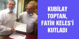 KUBİLAY TOPTAN, FATİH KELEŞ'İ KUTLADI
