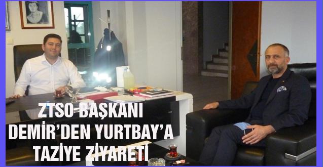 ZTSO BAŞKANI DEMİR'DEN YURTBAY'A TAZİYE ZİYARETİ