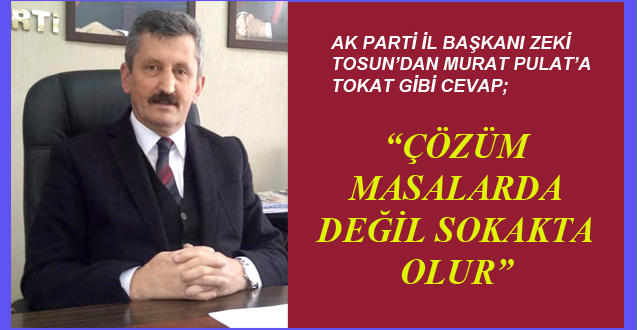 AK PARTİ İL BAŞKANI ZEKİ TOSUN'DAN MURAT PULAT'A TOKAT GİBİ CEVAP;