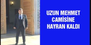 UZUN MEHMET CAMİSİNE HAYRAN KALDI